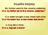 Задайте вопросы. My father went to the cinema yesterday. Did my father go to the cinema yesterday? His sister bought a new dress last week. Did his sister buy a new dress last week? A dog ate a bone. Did a dog eat a bone?