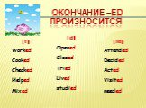 [t] Worked Cooked Checked Helped Mixed. [d] Opened Closed Tried Lived studied. [id] Attended Decided Acted Visited needed. Окончание –ed произносится