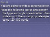 Step 11 You are going to write a personal letter. Read the following topics and identify the type and style of each letter. Then write any of them in appropriate style using 120-180 words.