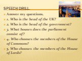 Speech drill. Answer my questions. 1. Who is the head of the UK? 2. Who is the head of the government? 3. What houses does the parliament consist of? 4. Who chooses the members of the House of Commons? 5. Who chooses the members of the House of Lords?