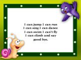 I can jump I can run I can sing I can dance I can swim I can't fly I can climb and say good bye.