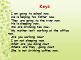 Keys. I am going to school now. He is helping his father now. They are going to the river now. He is sleeping now. We are drinking tea now. My mother isn't working at the office now. Are you working now? I am not sleeping now. What are you doing now? Where are they going now? She is not drinking cof