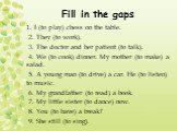 Fill in the gaps. 1. I (to play) chess on the table. 2. They (to work). 3. The doctor and her patient (to talk). 4. We (to cook) dinner. My mother (to make) a salad. 5. A young man (to drive) a car. He (to listen) to music. 6. My grandfather (to read) a book. 7. My little sister (to dance) now. 8. Y