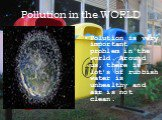 Pollution in the WORLD. Polution is very important problem in the world. Around us, there is lot's of rubbish water is unhealthy and air is not clean.