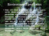 Environment problems. One of the problem is acid rain with disastrous effects. This problem is formed of acid gas, because factories and cars throw out this in the air. What can we do? In my opinion, factories must be with filters, to made oxygen from the dioxide, also cars must be with filters, too