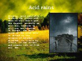 Acid rains. Firstly, acid rain will destroy the plants and then we will don't get the oxygen; secondly we will die, because we will not can breathe. In Europe, the main cause of the acid rain is caused by the release of sulphur dioxides, so little by little, in the rivers and oceans lots of fish wil