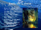 Earth life is water. Water provides for use in homes, for irrigation, for extinguishing fires, for street cleaning and for many other purposes. Clean and fresh water need everything, what is alive, but we don't care about this.