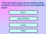 Spencer & Marks Harrods K-Mart Macy's. 7.Princess Diana died with her boyfriend Dody al-Fayed, whose father owned what department store?