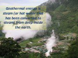 Geothermal energy is steam (or hot water that has been converted to steam) from deep inside the earth.