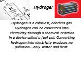 Hydrogen. Hydrogen is a colorless, odorless gas. Hydrogen can be converted into electricity through a chemical reaction in a device called a fuel cell. Converting hydrogen into electricity produces no pollution—only water and heat.