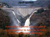 Hydropower. Hydroelectric plants use the power of falling water to turn the turbines that help generate electricity.