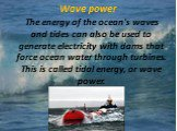 Wave power. The energy of the ocean's waves and tides can also be used to generate electricity with dams that force ocean water through turbines. This is called tidal energy, or wave power.