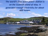 The world's first wave power station is on the Scottish island of Islay. It generates enough electricity for about 400 homes.