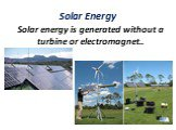 Solar Energy. Solar energy is generated without a turbine or electromagnet..