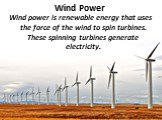 Wind Power. Wind power is renewable energy that uses the force of the wind to spin turbines. These spinning turbines generate electricity.