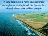 A very large wind farm can generate enough electricity for all the homes in a city of about one million people.