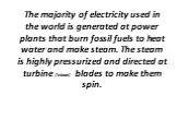 The majority of electricity used in the world is generated at power plants that burn fossil fuels to heat water and make steam. The steam is highly pressurized and directed at turbine ['tɜbaɪn] blades to make them spin.