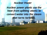 Nuclear Power. Nuclear power plants use the heat from splitting atoms to convert water into the steam that turns turbines.