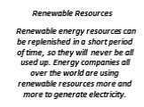 Renewable Resources. Renewable energy resources can be replenished in a short period of time, so they will never be all used up. Energy companies all over the world are using renewable resources more and more to generate electricity.