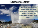 "Geothermal Energy. The word ""geothermal"" comes from the Greek words geo, for earth, and therme, for heat. So geothermal means ""earth heat."""