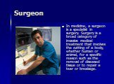 Surgeon. In medicine, a surgeon is a specialist in surgery. Surgery is a broad category of invasive medical treatment that involves the cutting of a body, whether human or animal, for a specific reason such as the removal of diseased tissue or to repair a tear or breakage.
