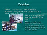 Feldsher. Feldsher is the name of a medical/healthcare professional who provides many medical services in Russia mainly in rural areas. Feldsher is an equivalent to Physician Assistant in the USA. Feldsher actually means barber, and was based on the surgeons-barbers in the Russian Army going back to