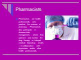 Pharmacists. Pharmacists are health professionals who practice the science of pharmacy. Pharmacists also participate in disease-state management, where they optimize and monitor the drug therapy or interpret medical laboratory results – in collaboration with physicians and/or other health profession