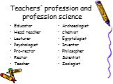 Teachers' profession and profession science. Educator Head teacher Lecturer Psychologist Pro-rector Rector Teacher. Archaeologist Chemist Egyptologist Inventor Philosopher Scientist Zoologist