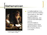 Mathematician. Archimedes was among the greatest mathematicians of antiquity. A mathematician is a person whose primary area study is the field of mathematics. Mathematicians are concerned with logic, space, transformations, numbers and more general ideas which encompass these concepts.