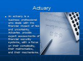 Actuary. An actuary is a business professional who deals with the financial impact of risk and uncertainty. Actuaries provide expert assessments of financial security systems, with a focus on their complexity, their mathematics, and their mechanisms.