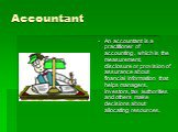 Accountant. An accountant is a practitioner of accounting , which is the measurement, disclosure or provision of assurance about financial information that helps managers, investors, tax authorities and others make decisions about allocating resources.