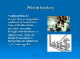 Stockbroker. A stock broker or stockbroker is a regulated professional broker who buys and sells shares and other securities through market makers or Agency Only Firms on behalf of investors. A broker may be employed by a brokerage firm.
