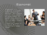 Economist. An economist is a professional in the social science discipline of economics. The individual may also study, develop, and apply theories and concepts from economics. Within this field there are many sub-fields, ranging from the broad philosophical theories to the focused study of minutiae