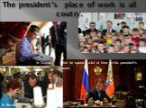 The president's place of work is all coutry. In Kazan In Irkutsk In Smolensk. But he spend a lot of time in his president's room.