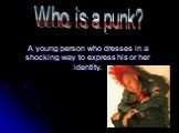 A young person who dresses in a shocking way to express his or her identity. Who is a punk?