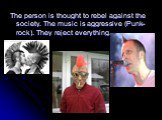 The person is thought to rebel against the society. The music is aggressive (Punk-rock). They reject everything.
