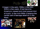 It began in the early 1950s in the USA. Within a few years, It had become America's newest and most popular kind of music. In the mid-1950s it became the central part of teenage rebellion in the West. Punk- rock