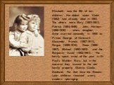 Elizabeth was the 9th of ten children. Her oldest sister Violet (1882) had already died in 1893. The others were Mary (1883-1961), Patrick (1884-1949), John Herbert (1886-1930) – who's daughter Anne married secondly in 1950 to Prince George of Denmark – Alexander Francis (1887-1911), Fergus (1889-19
