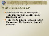 What Scottish Kids Do. Scottish kids enjoy many sports. They play football, soccer, rugby, squash and golf. They like to bicycle, hike and fish in the summer. In the winter they ski and sled.