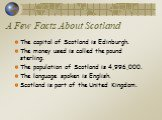 A Few Facts About Scotland. The capital of Scotland is Edinburgh. The money used is called the pound sterling. The population of Scotland is 4,996,000. The language spoken is English. Scotland is part of the United Kingdom.