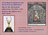 According to legend he was saved from an infuriated stag by the miraculous appearance of a holy cross between the antlers on a stag's head. stag [stæg] -олень infuriate [ɪn'fjuərɪeɪt] –разъяренный аntler ['æntlə]-олений рог