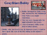Greyfriars Bobby. Bobby belonged to John Gray, who worked for the Edinburgh City Police as a night watchman. The two were inseparable for approximately two years. On 8 February 1858, Gray died of tuberculosis. Bobby, who survived Gray by fourteen years, is said to have spent the rest of his life sit