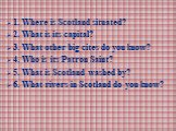 1. Where is Scotland situated? 2. What is its capital? 3. What other big cites do you know? 4. Who is its Patron Saint? 5. What is Scotland washed by? 6. What rivers in Scotland do you know?
