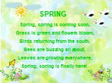 SPRING Spring, spring is coming soon, Grass is green and flowers bloom, Birds returning from the south, Bees are buzzing all about, Leaves are growing everywhere, Spring, spring is finally here!