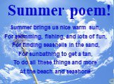 Summer brings us nice warm sun, For swimming, fishing, and lots of fun, For finding seashells in the sand, For sunbathing to get a tan, To do all these things and more At the beach and seashore! Summer poem!
