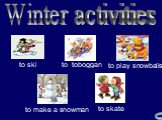 Winter activities to toboggan to ski to skate to make a snowman to play snowballs