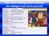 Add some missing words. Listen to the dialogue and check yourself