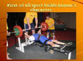 First of all sport builds human's character.