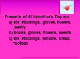 Presents of St.Valentine's Day are… a) silk stockings, gloves, flowers, jewelry b) books, gloves, flowers, sweets c) silk stockings, window, bread, football