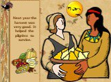 Next year the harvest was very good. It helped the pilgrims to survive.
